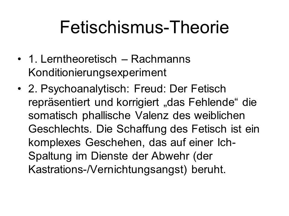 Fetischismus-Theorie 1. Lerntheoretisch – Rachmanns Konditionierungsexperiment 2. Psychoanalytisch: Freud: Der Fetisch repräsentiert und korrigiert da