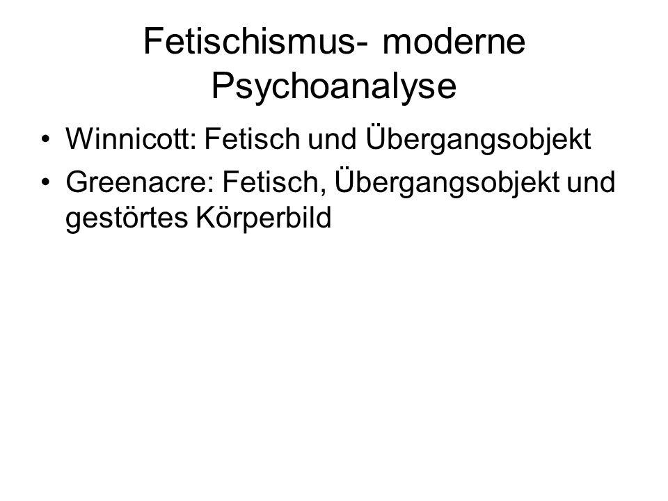 Fetischismus- moderne Psychoanalyse Winnicott: Fetisch und Übergangsobjekt Greenacre: Fetisch, Übergangsobjekt und gestörtes Körperbild