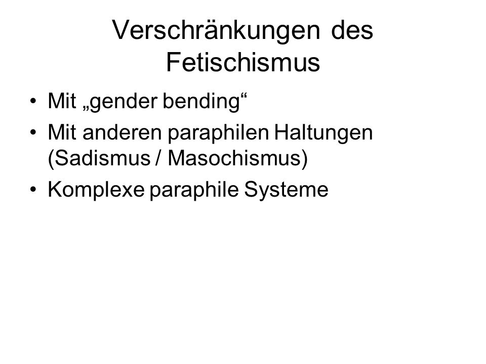 Verschränkungen des Fetischismus Mit gender bending Mit anderen paraphilen Haltungen (Sadismus / Masochismus) Komplexe paraphile Systeme
