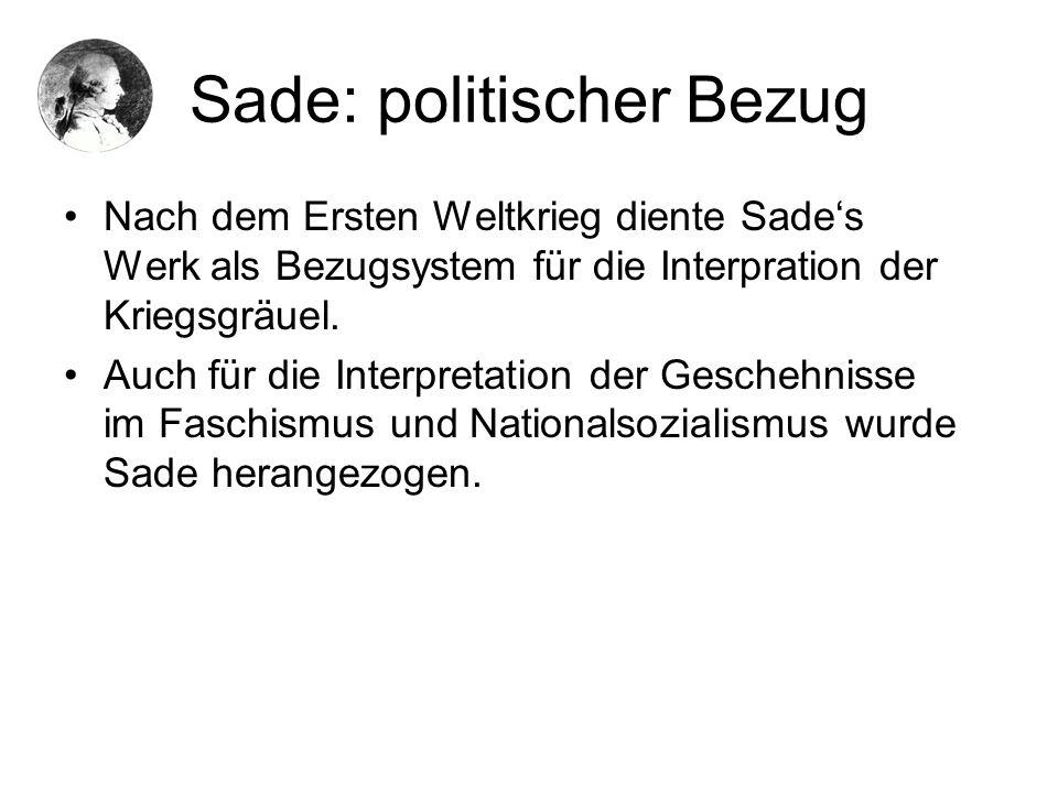 Sade: politischer Bezug Nach dem Ersten Weltkrieg diente Sades Werk als Bezugsystem für die Interpration der Kriegsgräuel. Auch für die Interpretation