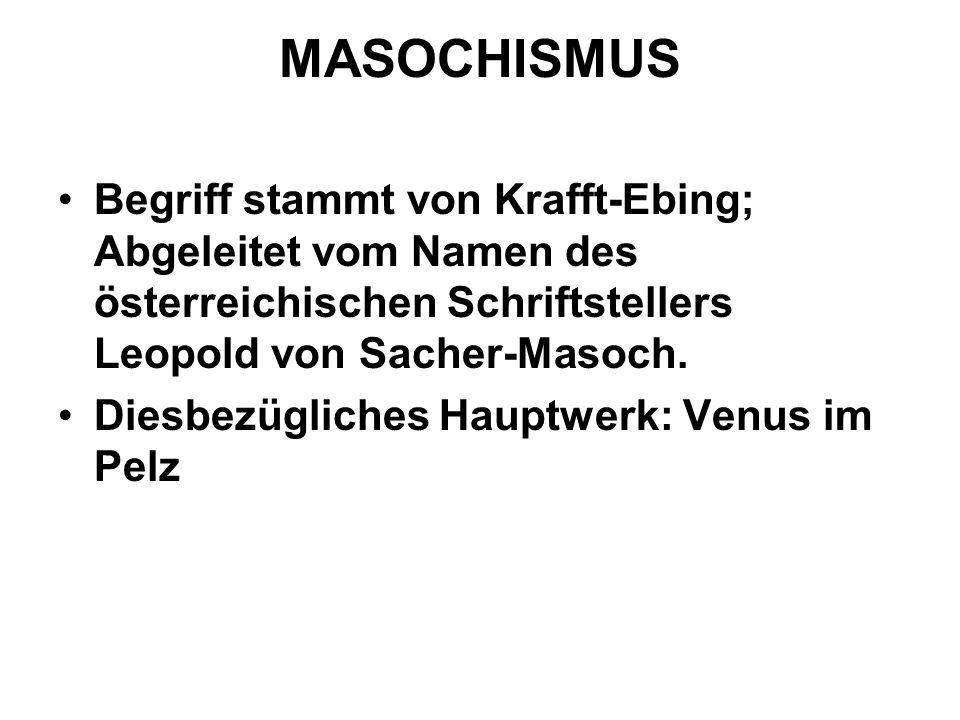 MASOCHISMUS Begriff stammt von Krafft-Ebing; Abgeleitet vom Namen des österreichischen Schriftstellers Leopold von Sacher-Masoch. Diesbezügliches Haup