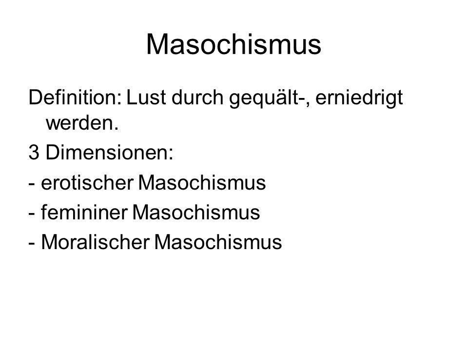 Masochismus Definition: Lust durch gequält-, erniedrigt werden. 3 Dimensionen: - erotischer Masochismus - femininer Masochismus - Moralischer Masochis