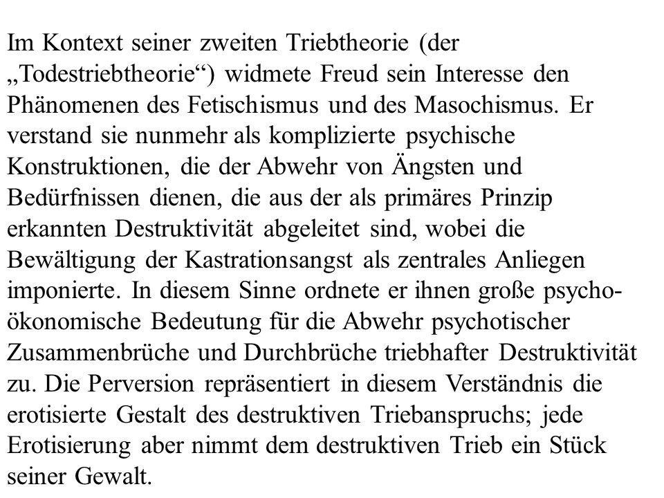 Im Kontext seiner zweiten Triebtheorie (der Todestriebtheorie) widmete Freud sein Interesse den Phänomenen des Fetischismus und des Masochismus. Er ve