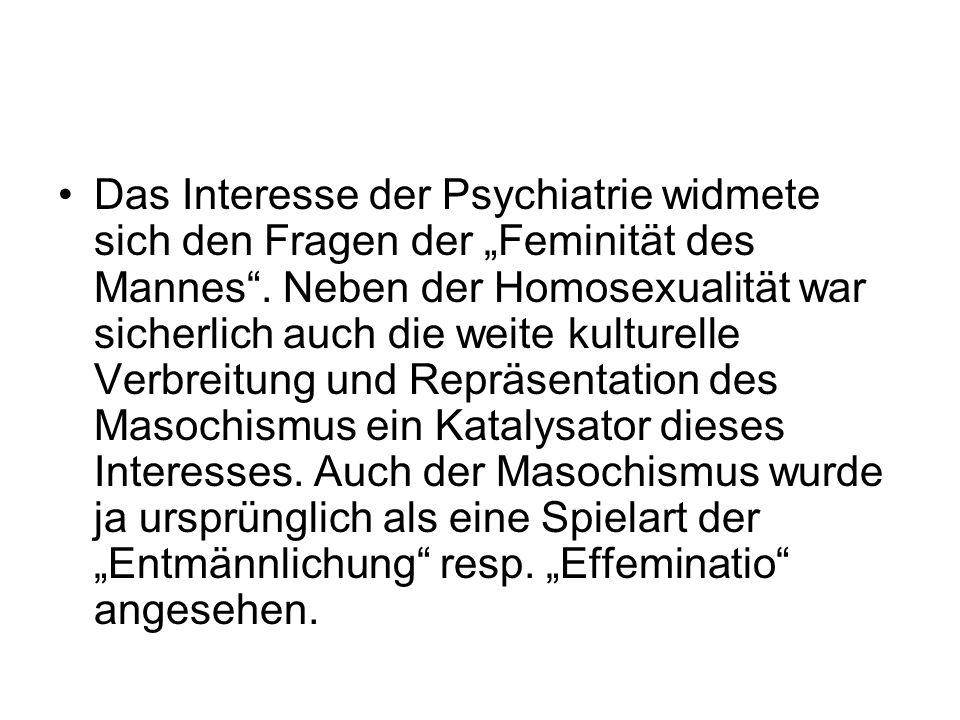 Das Interesse der Psychiatrie widmete sich den Fragen der Feminität des Mannes. Neben der Homosexualität war sicherlich auch die weite kulturelle Verb