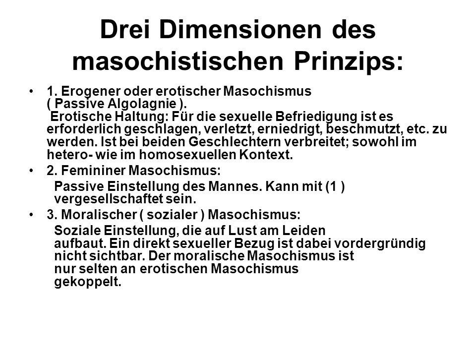 Drei Dimensionen des masochistischen Prinzips: 1. Erogener oder erotischer Masochismus ( Passive Algolagnie ). Erotische Haltung: Für die sexuelle Bef
