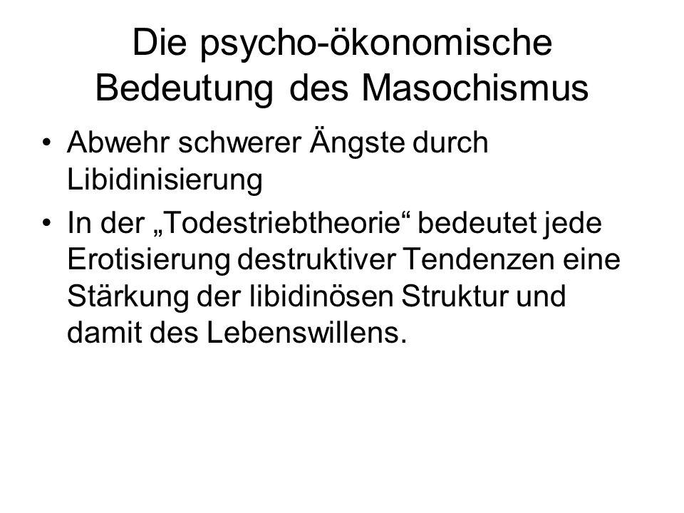 Die psycho-ökonomische Bedeutung des Masochismus Abwehr schwerer Ängste durch Libidinisierung In der Todestriebtheorie bedeutet jede Erotisierung dest