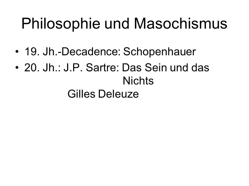 Philosophie und Masochismus 19. Jh.-Decadence: Schopenhauer 20. Jh.: J.P. Sartre: Das Sein und das Nichts Gilles Deleuze