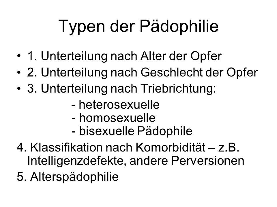 Typen der Pädophilie 1. Unterteilung nach Alter der Opfer 2. Unterteilung nach Geschlecht der Opfer 3. Unterteilung nach Triebrichtung: - heterosexuel