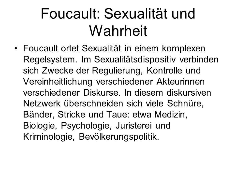Foucault: Sexualität und Wahrheit Foucault ortet Sexualität in einem komplexen Regelsystem. Im Sexualitätsdispositiv verbinden sich Zwecke der Regulie