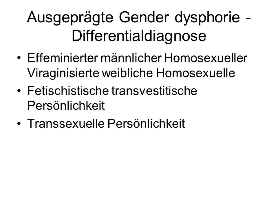 Ausgeprägte Gender dysphorie - Differentialdiagnose Effeminierter männlicher Homosexueller Viraginisierte weibliche Homosexuelle Fetischistische trans