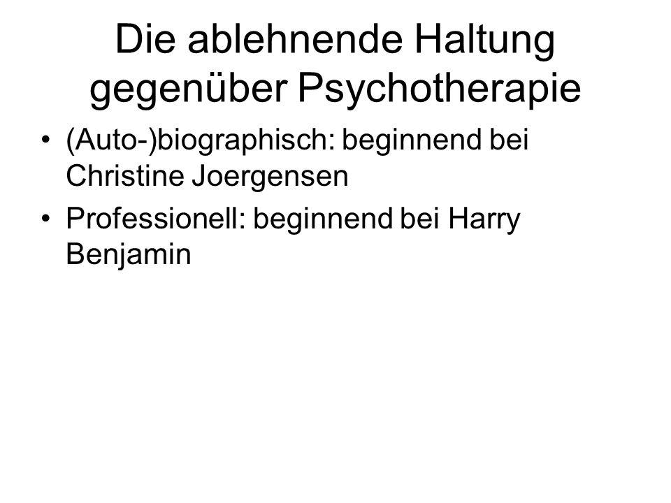 Die ablehnende Haltung gegenüber Psychotherapie (Auto-)biographisch: beginnend bei Christine Joergensen Professionell: beginnend bei Harry Benjamin
