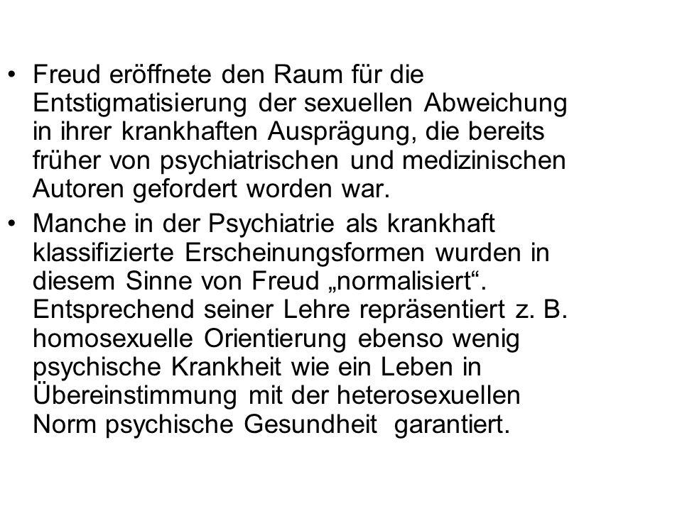 Freud eröffnete den Raum für die Entstigmatisierung der sexuellen Abweichung in ihrer krankhaften Ausprägung, die bereits früher von psychiatrischen u