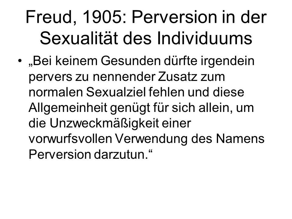 Freud, 1905: Perversion in der Sexualität des Individuums Bei keinem Gesunden dürfte irgendein pervers zu nennender Zusatz zum normalen Sexualziel feh