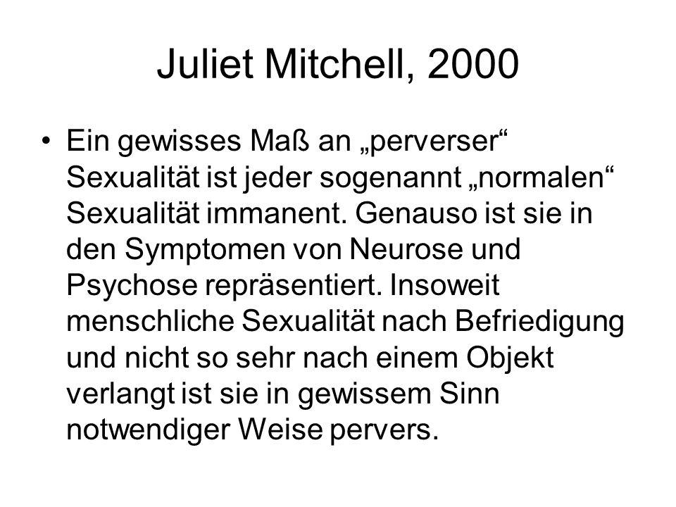 Juliet Mitchell, 2000 Ein gewisses Maß an perverser Sexualität ist jeder sogenannt normalen Sexualität immanent. Genauso ist sie in den Symptomen von