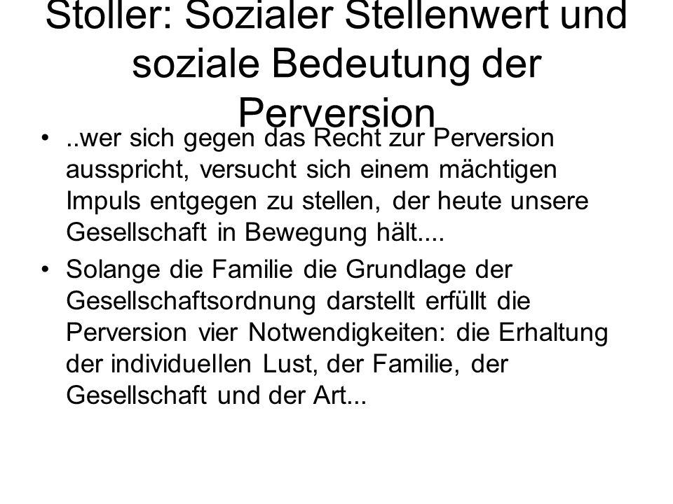 Stoller: Sozialer Stellenwert und soziale Bedeutung der Perversion..wer sich gegen das Recht zur Perversion ausspricht, versucht sich einem mächtigen
