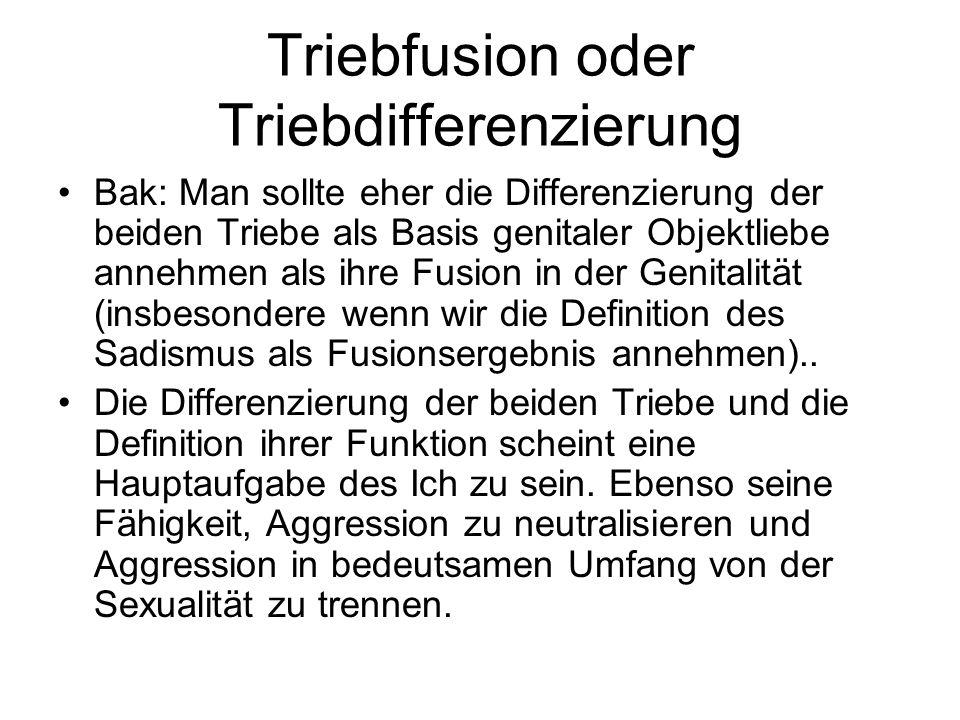 Triebfusion oder Triebdifferenzierung Bak: Man sollte eher die Differenzierung der beiden Triebe als Basis genitaler Objektliebe annehmen als ihre Fus
