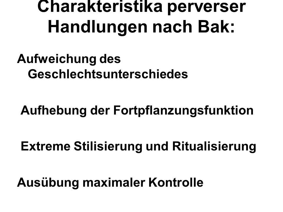 Charakteristika perverser Handlungen nach Bak: Aufweichung des Geschlechtsunterschiedes Aufhebung der Fortpflanzungsfunktion Extreme Stilisierung und