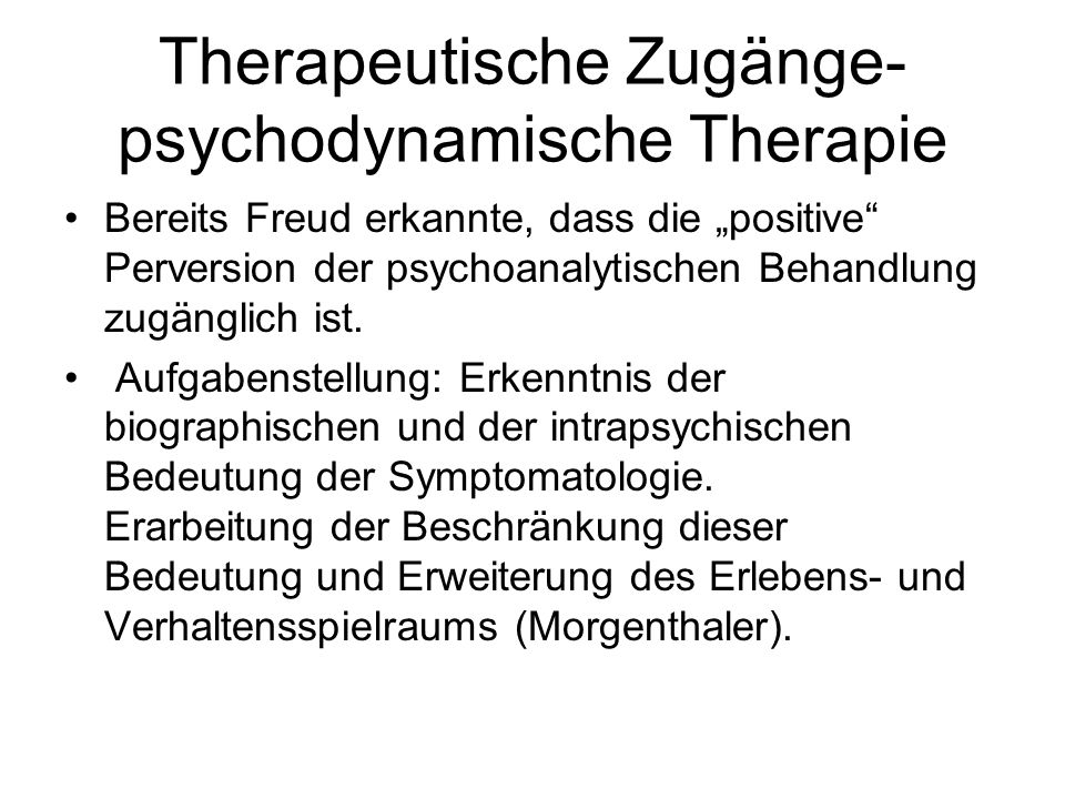 Therapeutische Zugänge- psychodynamische Therapie Bereits Freud erkannte, dass die positive Perversion der psychoanalytischen Behandlung zugänglich is
