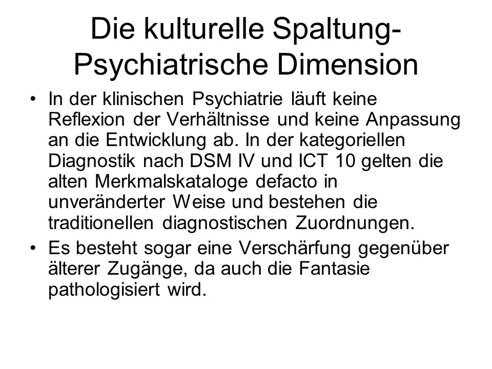 Die kulturelle Spaltung- Psychiatrische Dimension In der klinischen Psychiatrie läuft keine Reflexion der Verhältnisse und keine Anpassung an die Entw