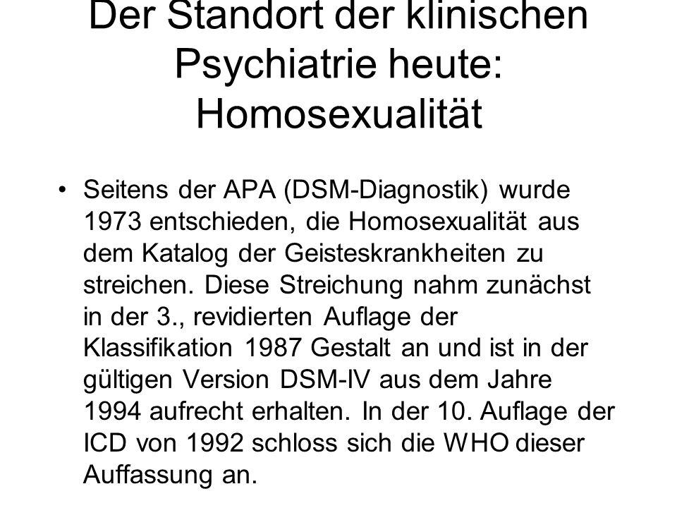 Der Standort der klinischen Psychiatrie heute: Homosexualität Seitens der APA (DSM-Diagnostik) wurde 1973 entschieden, die Homosexualität aus dem Kata