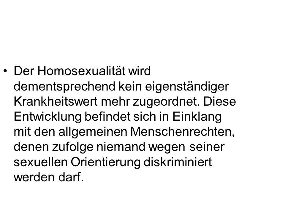 Der Homosexualität wird dementsprechend kein eigenständiger Krankheitswert mehr zugeordnet. Diese Entwicklung befindet sich in Einklang mit den allgem