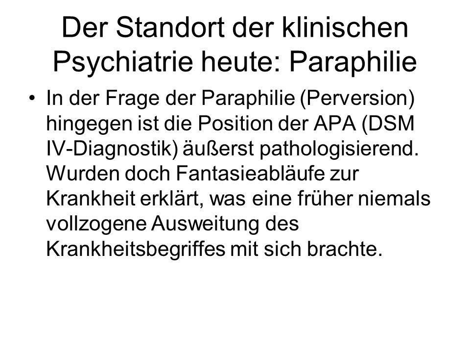 Der Standort der klinischen Psychiatrie heute: Paraphilie In der Frage der Paraphilie (Perversion) hingegen ist die Position der APA (DSM IV-Diagnosti