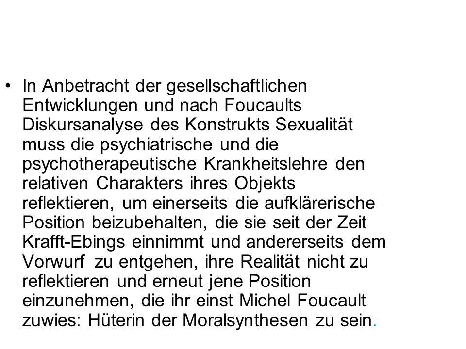 In Anbetracht der gesellschaftlichen Entwicklungen und nach Foucaults Diskursanalyse des Konstrukts Sexualität muss die psychiatrische und die psychot