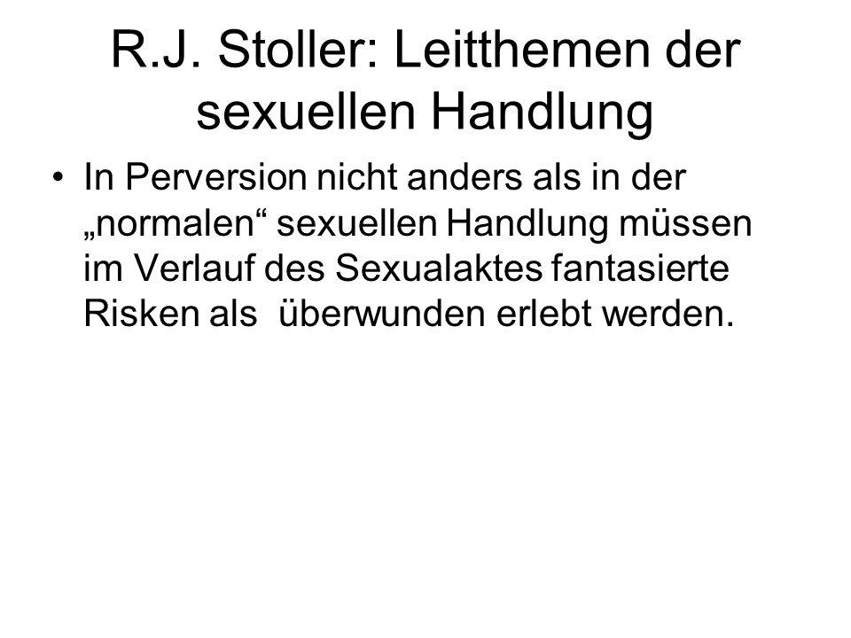 R.J. Stoller: Leitthemen der sexuellen Handlung In Perversion nicht anders als in der normalen sexuellen Handlung müssen im Verlauf des Sexualaktes fa