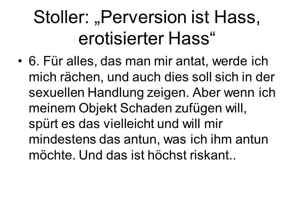 Stoller: Perversion ist Hass, erotisierter Hass 6. Für alles, das man mir antat, werde ich mich rächen, und auch dies soll sich in der sexuellen Handl