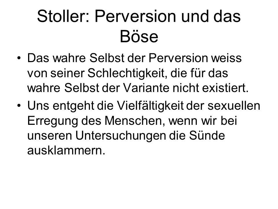 Stoller: Perversion und das Böse Das wahre Selbst der Perversion weiss von seiner Schlechtigkeit, die für das wahre Selbst der Variante nicht existier