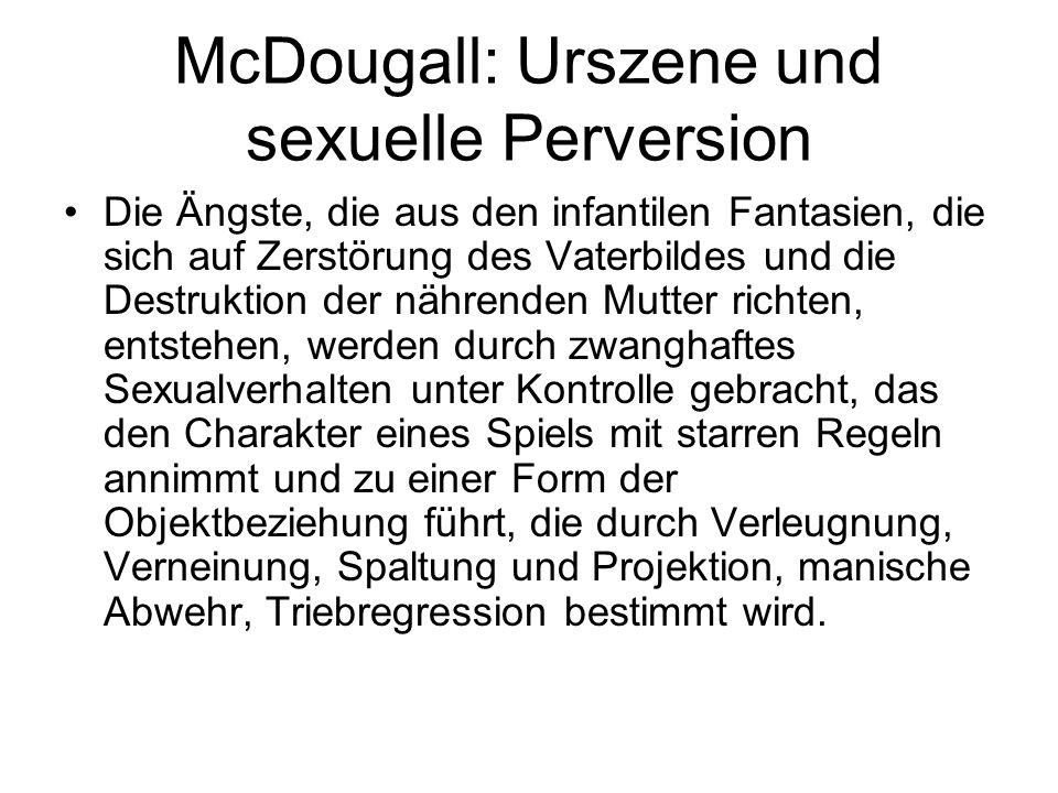 McDougall: Urszene und sexuelle Perversion Die Ängste, die aus den infantilen Fantasien, die sich auf Zerstörung des Vaterbildes und die Destruktion d