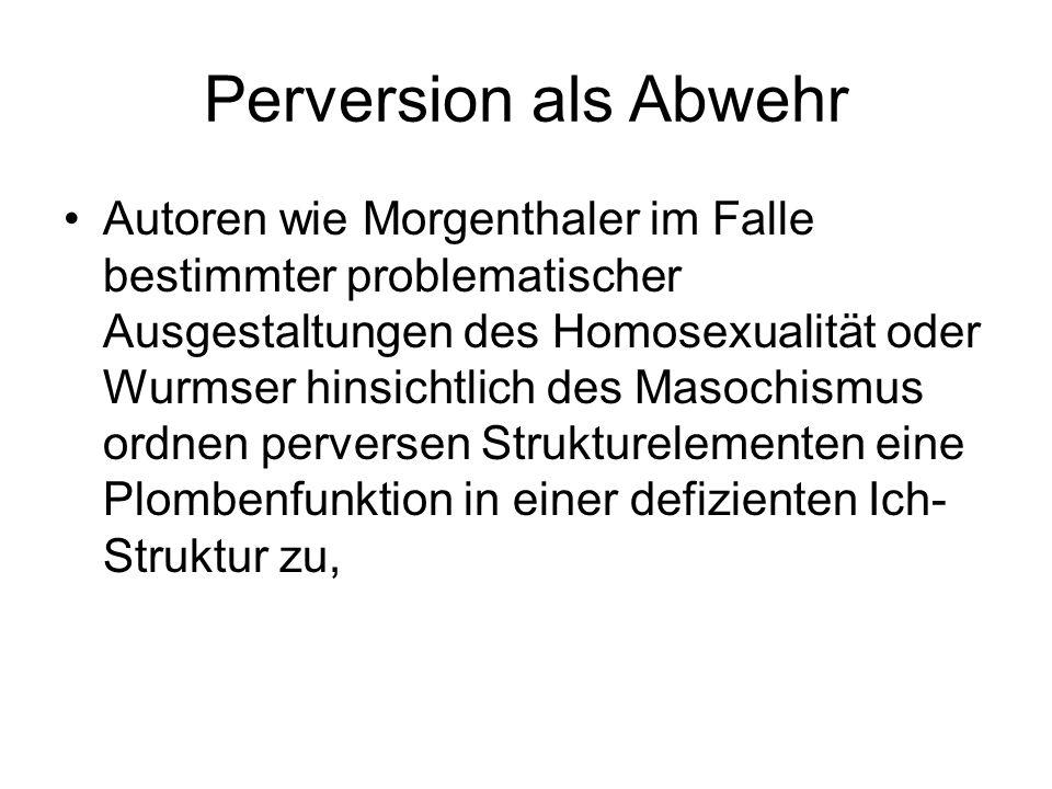 Perversion als Abwehr Autoren wie Morgenthaler im Falle bestimmter problematischer Ausgestaltungen des Homosexualität oder Wurmser hinsichtlich des Ma