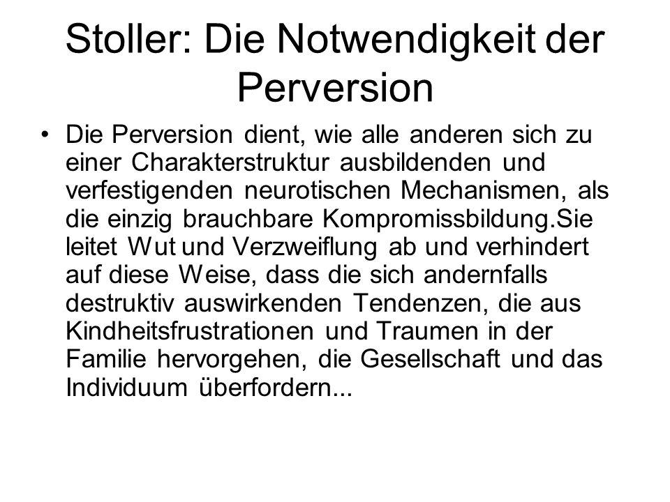 Stoller: Die Notwendigkeit der Perversion Die Perversion dient, wie alle anderen sich zu einer Charakterstruktur ausbildenden und verfestigenden neuro