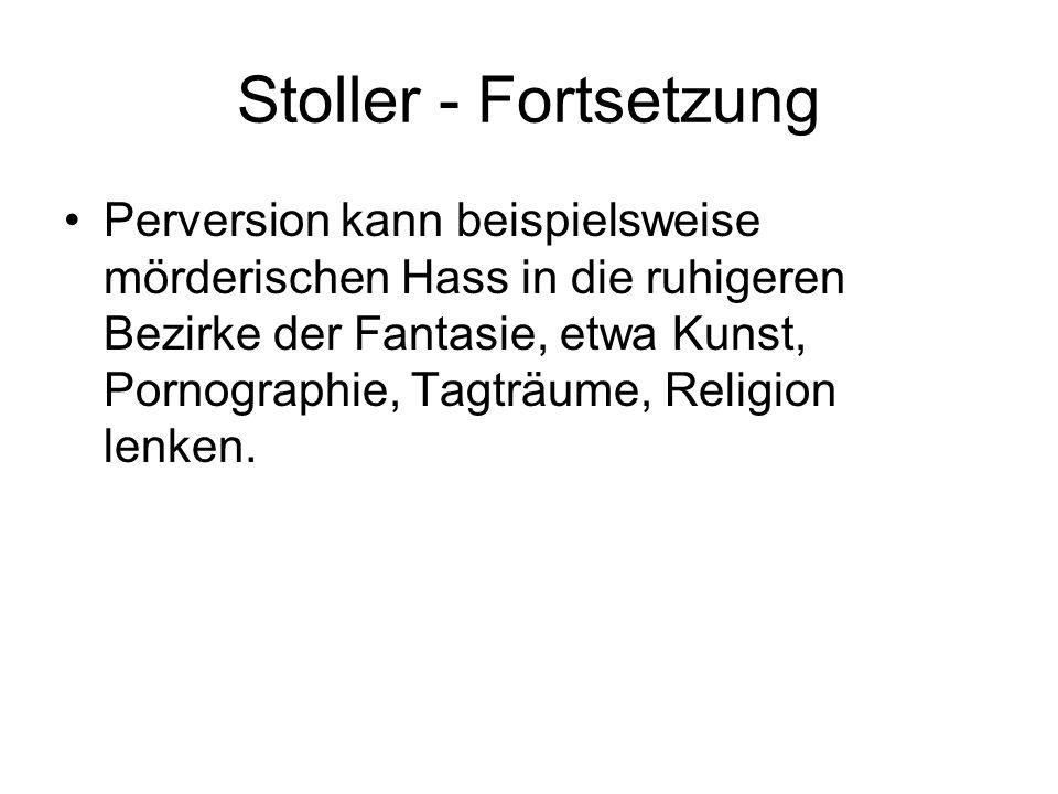 Stoller - Fortsetzung Perversion kann beispielsweise mörderischen Hass in die ruhigeren Bezirke der Fantasie, etwa Kunst, Pornographie, Tagträume, Rel
