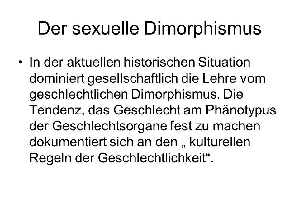 Der sexuelle Dimorphismus In der aktuellen historischen Situation dominiert gesellschaftlich die Lehre vom geschlechtlichen Dimorphismus. Die Tendenz,