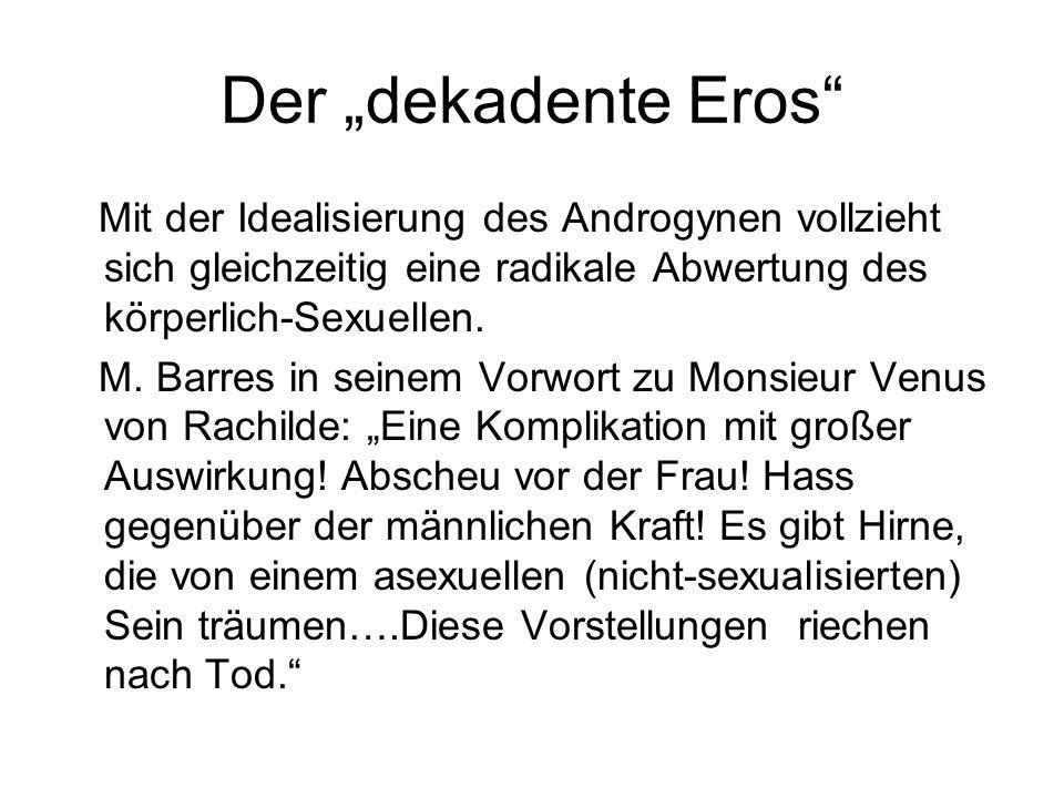 Der dekadente Eros Mit der Idealisierung des Androgynen vollzieht sich gleichzeitig eine radikale Abwertung des körperlich-Sexuellen. M. Barres in sei