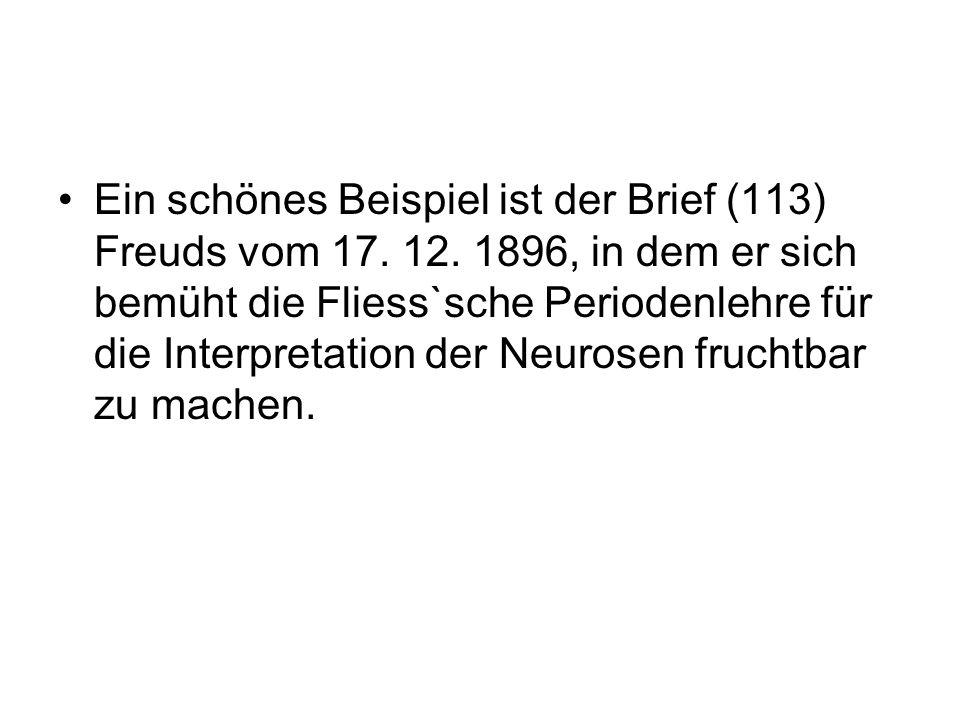 Ein schönes Beispiel ist der Brief (113) Freuds vom 17. 12. 1896, in dem er sich bemüht die Fliess`sche Periodenlehre für die Interpretation der Neuro