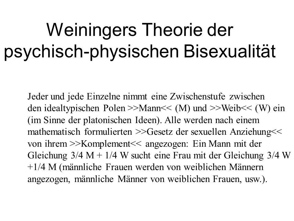 Weiningers Theorie der psychisch-physischen Bisexualität Jeder und jede Einzelne nimmt eine Zwischenstufe zwischen den idealtypischen Polen >>Mann >We