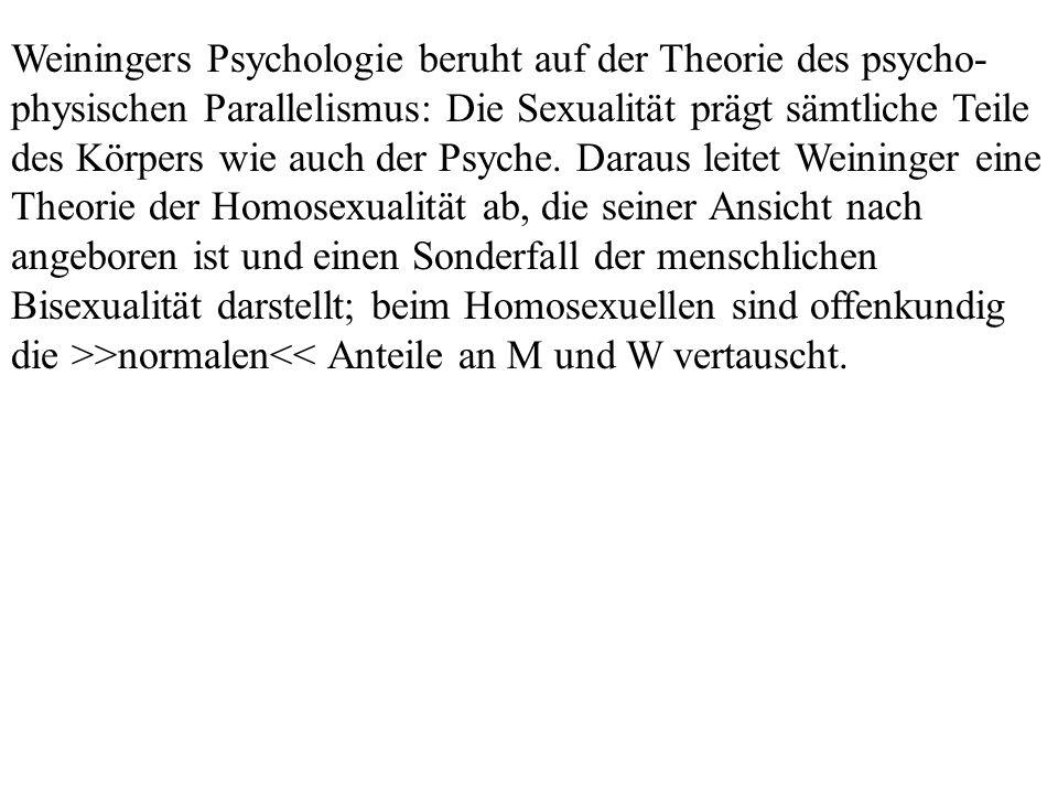 Weiningers Psychologie beruht auf der Theorie des psycho- physischen Parallelismus: Die Sexualität prägt sämtliche Teile des Körpers wie auch der Psyc