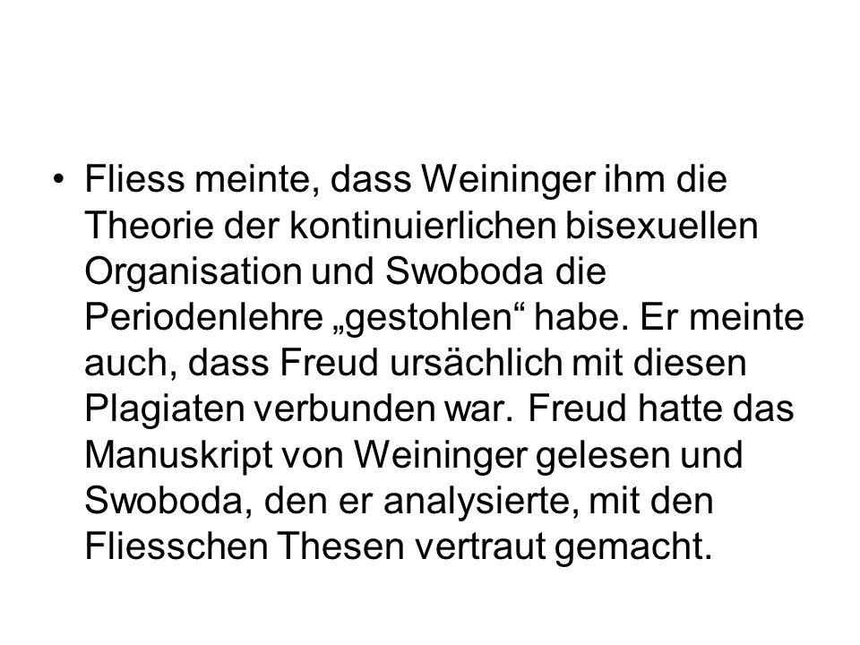 Fliess meinte, dass Weininger ihm die Theorie der kontinuierlichen bisexuellen Organisation und Swoboda die Periodenlehre gestohlen habe. Er meinte au