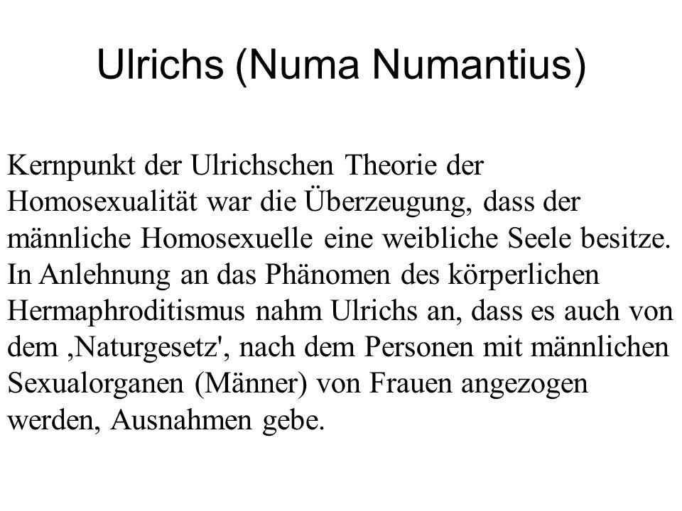 Ulrichs (Numa Numantius) Kernpunkt der Ulrichschen Theorie der Homosexualität war die Überzeugung, dass der männliche Homosexuelle eine weibliche Seel