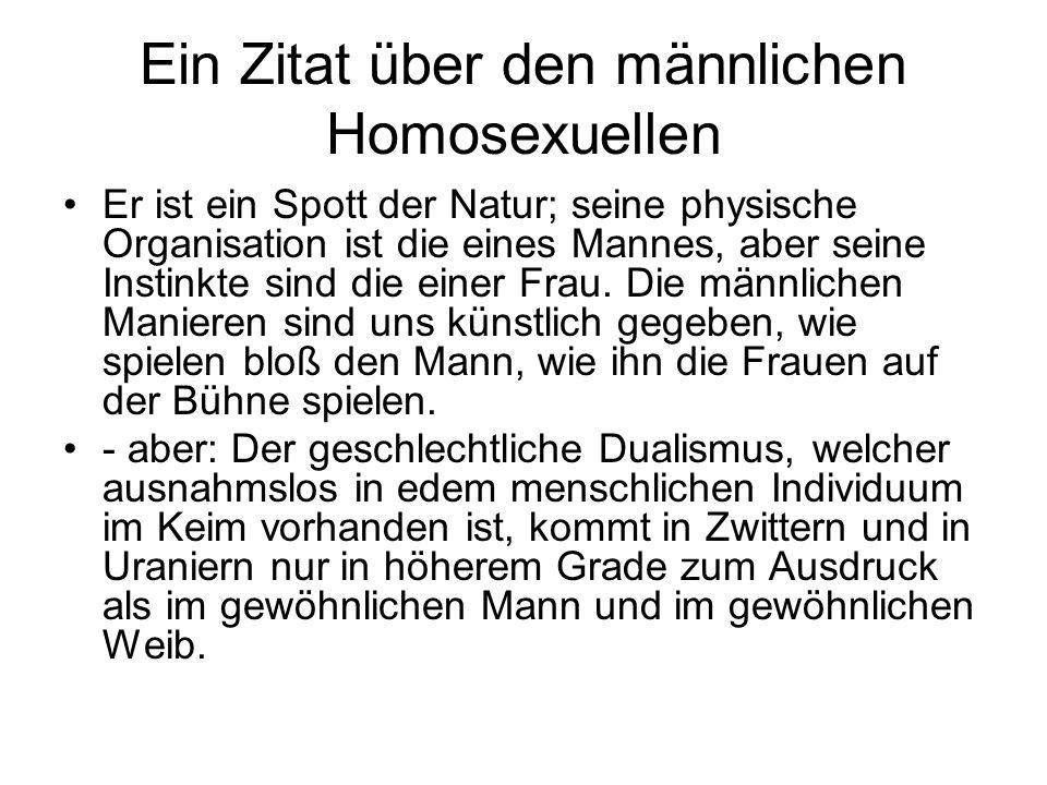 Ein Zitat über den männlichen Homosexuellen Er ist ein Spott der Natur; seine physische Organisation ist die eines Mannes, aber seine Instinkte sind d
