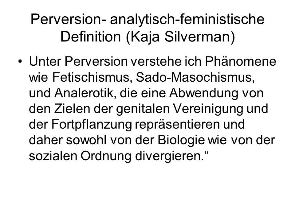 Perversion- analytisch-feministische Definition (Kaja Silverman) Unter Perversion verstehe ich Phänomene wie Fetischismus, Sado-Masochismus, und Anale