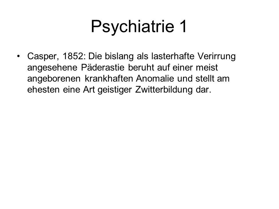 Psychiatrie 1 Casper, 1852: Die bislang als lasterhafte Verirrung angesehene Päderastie beruht auf einer meist angeborenen krankhaften Anomalie und st
