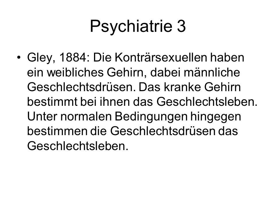 Psychiatrie 3 Gley, 1884: Die Konträrsexuellen haben ein weibliches Gehirn, dabei männliche Geschlechtsdrüsen. Das kranke Gehirn bestimmt bei ihnen da
