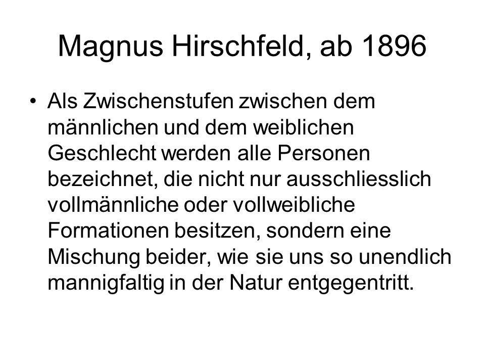 Magnus Hirschfeld, ab 1896 Als Zwischenstufen zwischen dem männlichen und dem weiblichen Geschlecht werden alle Personen bezeichnet, die nicht nur aus