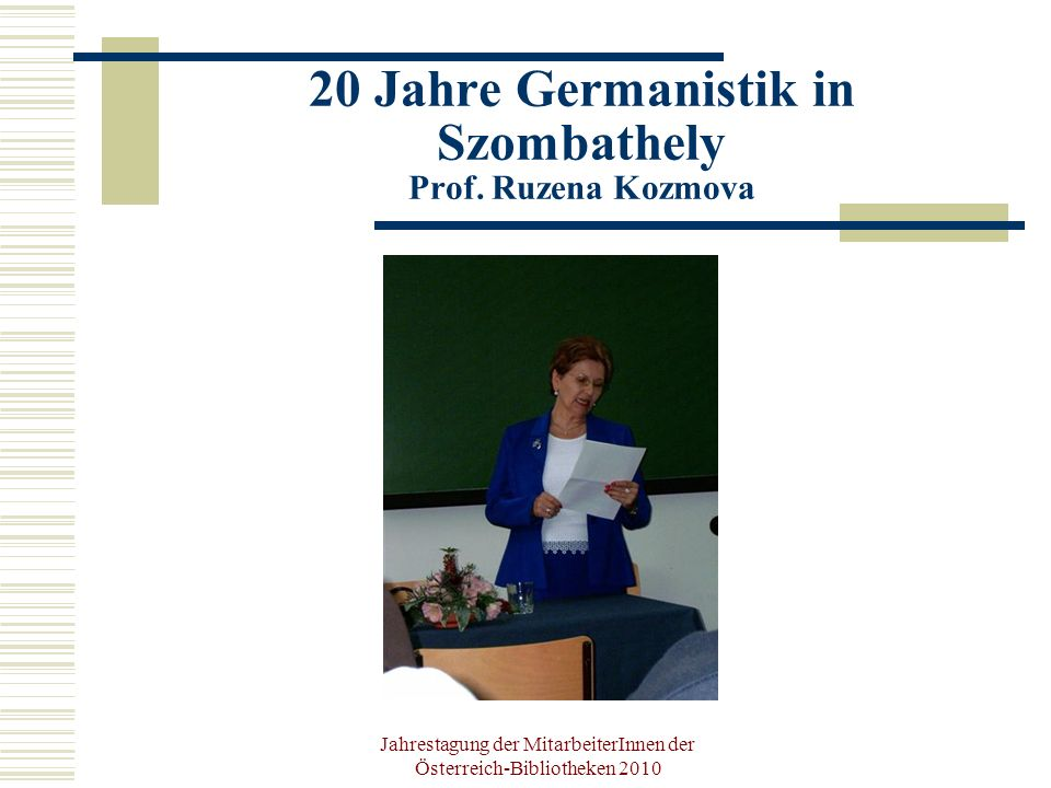 Jahrestagung der MitarbeiterInnen der Österreich-Bibliotheken 2010 20 Jahre Germanistik in Szombathely Buchpräsentationen Csereszny á k, M ó nika/ Szatm á ri, Petra (Hg., 2009): Zwischen-Bilanz.