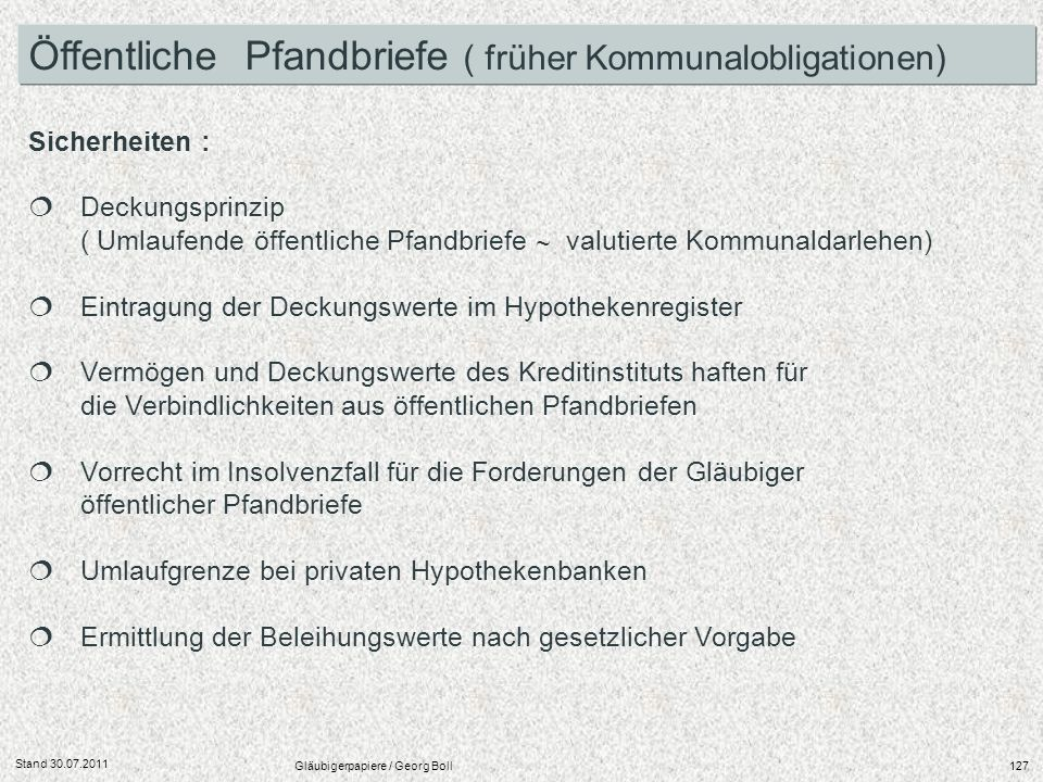 Stand 30.07.2011 Gläubigerpapiere / Georg Boll127 Sicherheiten : Deckungsprinzip ( Umlaufende öffentliche Pfandbriefe valutierte Kommunaldarlehen) Ein