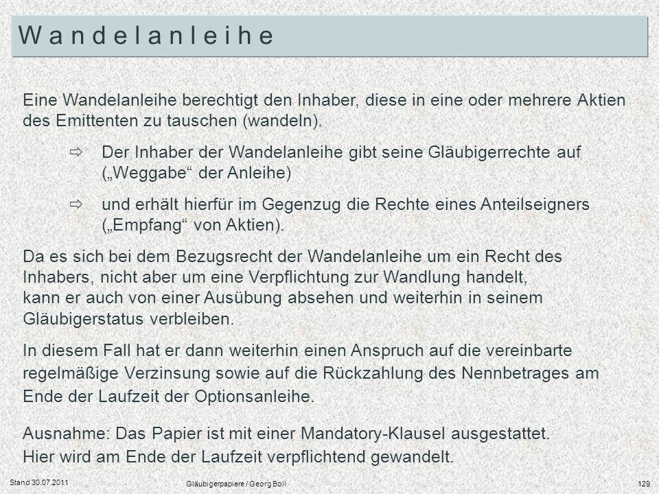 Stand 30.07.2011 Gläubigerpapiere / Georg Boll129 Eine Wandelanleihe berechtigt den Inhaber, diese in eine oder mehrere Aktien des Emittenten zu tausc
