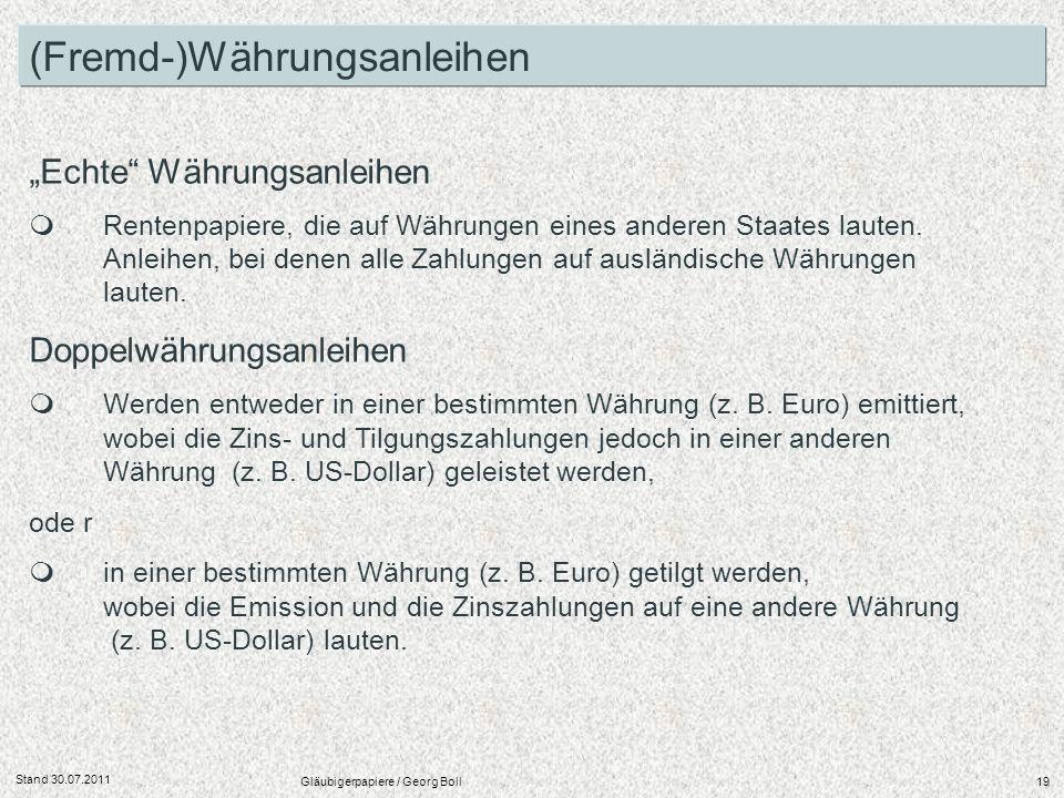 Stand 30.07.2011 Gläubigerpapiere / Georg Boll19 Echte Währungsanleihen Rentenpapiere, die auf Währungen eines anderen Staates lauten. Anleihen, bei d